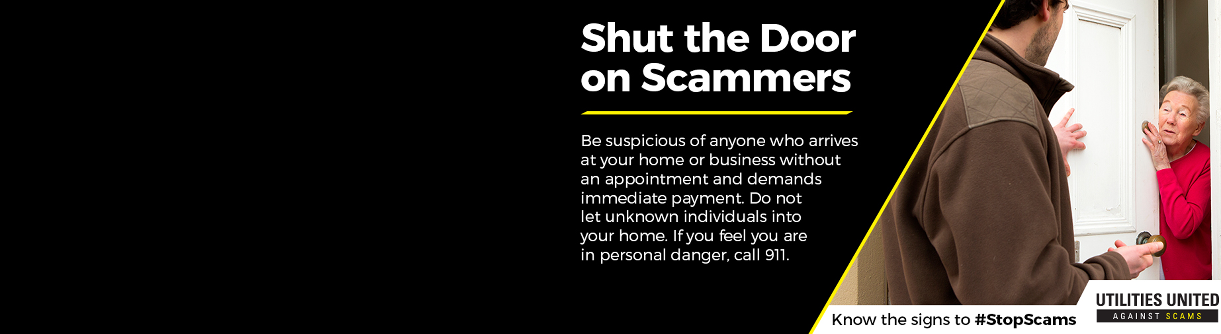 Shut the door on scammers. Be suspicious of anyone who arrives at your home or business without an appointment and demands immediate payment.