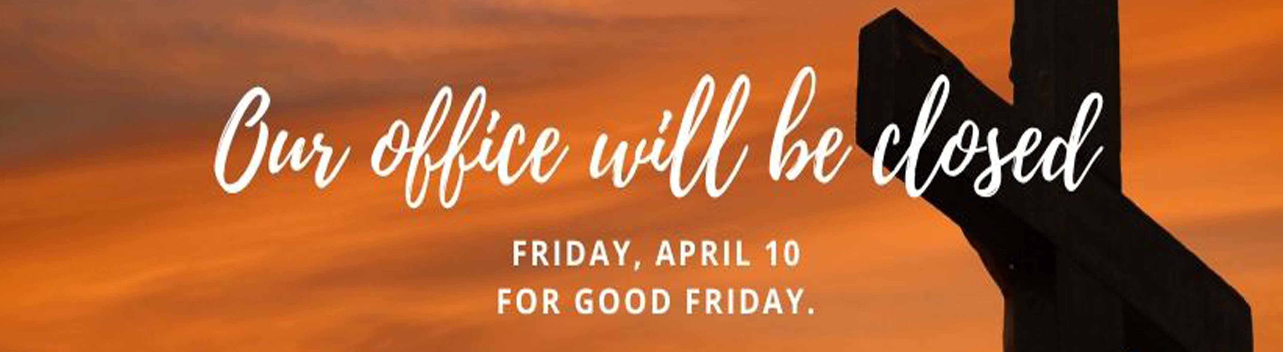 Our office will be closed Friday, April 10 for Good Friday